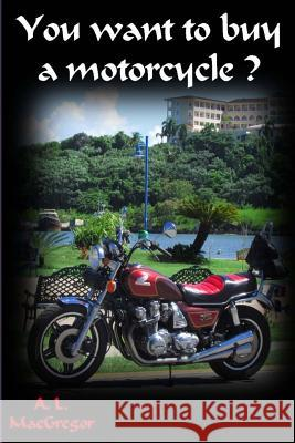 You Want to Buy a Motorcycle A. MacGregor 9781505360851
