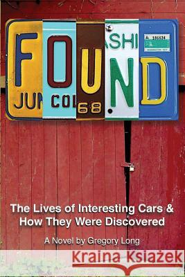 Found: The Lives of Interesting Cars & How They Were Discovered. a Novel. Gregory Long 9781505388824