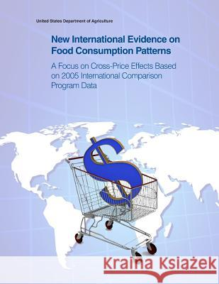New International Evidence on Food Consumption Patterns: A Focus on Cross-Price Effects Based on 2005 International Comparison Program Data United States Department of Agriculture 9781505399912