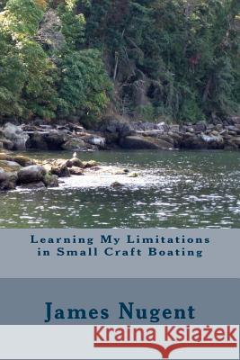 Learning My Limits in Small Craft Boating James Nugent 9781505426809