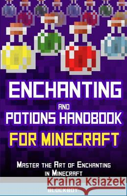 Enchanting and Potions Handbook for Minecraft: Master the Art of Enchanting in Minecraft: Unofficial Minecraft Guide Blockboy 9781505468144 Createspace