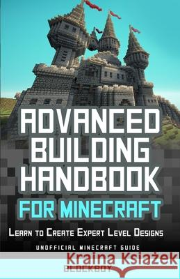 Advanced Building Handbook for Minecraft: Learn to Create Expert Level Designs: Unofficial Minecraft Guide Blockboy 9781505524451 Createspace