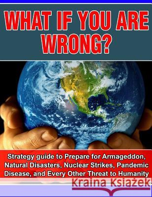 What If You Are Wrong?: Strategic Guide to Help Prepare for Armageddon, Natural Disasters, Nuclear Strikes, the Zombie Apocalypse, and Every O Joseph Carr 9781505598735