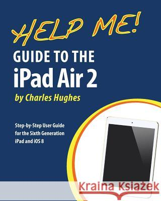 Help Me! Guide to the iPad Air 2: Step-By-Step User Guide for the Sixth Generation iPad and IOS 8 Charles Hughes 9781505629866