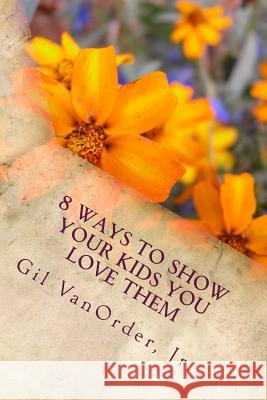 8 Ways to Show Your Kids You Love Them Gil Vanorde 9781505729429