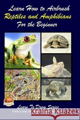 Learn How to Airbrush Reptiles and Amphibians for the Beginners Paolo Lopez D John Davidson Mendon Cottage Books 9781505742282