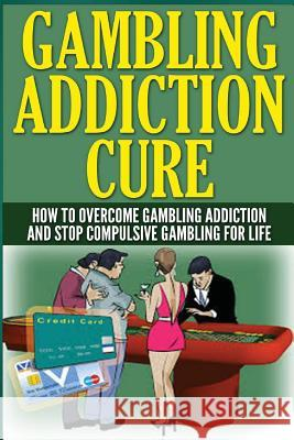 The Gambling Addiction Cure: How to Overcome Gambling Addiction and Stop Compulsive Gambling for Life Anthony Wilkenson 9781505755602