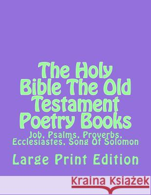 The Holy Bible the Old Testament Poetry Books: Job, Psalms, Proverbs, Ecclesiastes, Song of Solomon Authorized Kjv C. Alan Martin 9781505782820
