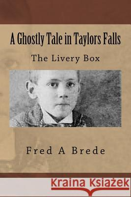 A Ghostly Tale in Taylors Falls: The Livery Box Fred a. Brede 9781505792058