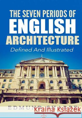 The Seven Periods of English Architecture: Defined & Illustrated Edmund Sharpe Murat Ukray 9781505885750