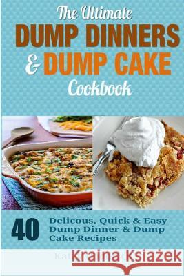 The Ultimate Dump Dinners & Dump Cake Cookbook: 40 Delicious, Quick & Easy Dump Dinner & Dump Cake Recipes Katey Goodrich 9781505970500