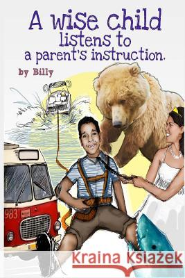 A Wise Child Listens to a Parent's Instruction Billy 9781505986365