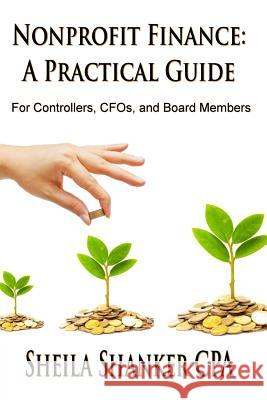 Nonprofit Finance: A Practical Guide: For Controllers, Cfos, and Board Members Sheila Shanker 9781505995404