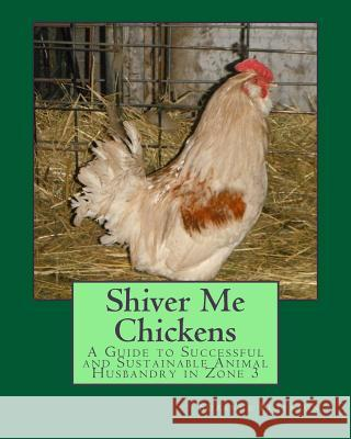 Shiver Me Chickens: A Guide to Successf and Sustainable Animal Husbandry in Zone 3l Suzanne K. Peterson 9781505996203