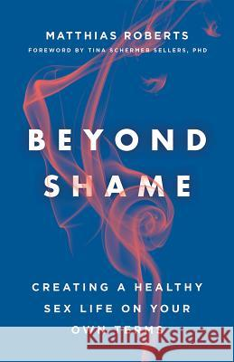 Beyond Shame: Creating a Healthy Sex Life on Your Own Terms Matthias Roberts Tina Schermer Sellers 9781506455662