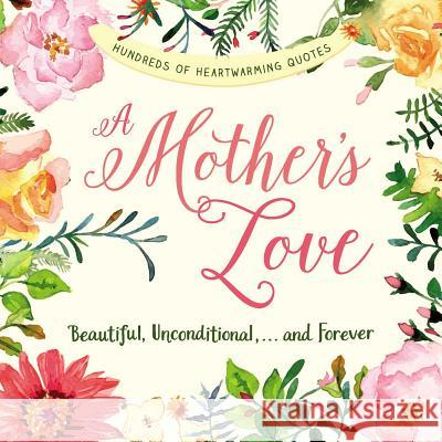 A Mother's Love: Beautiful, Unconditional, . . . and Forever Adams Media 9781507201138