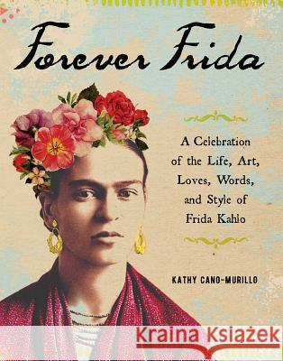 Forever Frida: Celebration of the Life, Art, Loves, Words, and Style of Frida Kahlo Kathy Cano-Murillo 9781507210116