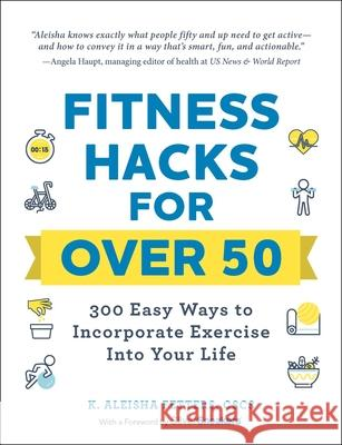 Fitness Hacks for 50+: 300 Easy Ways to Work Exercise Into Your Life K. Aleisha Fetters 9781507212783