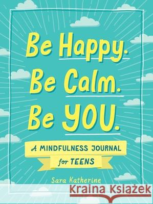 Be Happy. Be Calm. Be You.: A Mindfulness Journal for Teens Sara Lopes 9781507215531