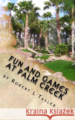 Fun and Games at Palm Creek: Three Short Novels for the Retired Robert L. Tasler 9781507505137 Createspace