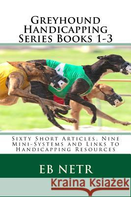 Greyhound Handicapping Series Books 1-3: Sixty Short Articles, Nine Mini-Systems and Links to Handicapping Resources Eb Netr 9781507525968