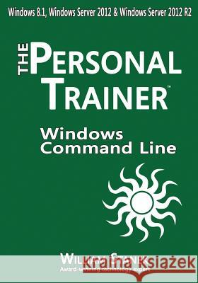 Windows Command-Line for Windows 8.1, Windows Server 2012, Windows Server 2012 R2: The Personal Trainer William Stanek 9781507533147