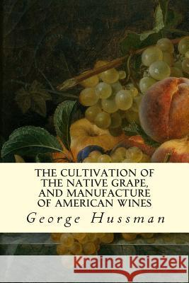 The Cultivation of the Native Grape, and Manufacture of American Wines George Hussman 9781507546178