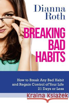 Breaking Bad Habits: How to Break Any Bad Habit and Regain Control of Your Life 21 Days or Less Dianna Roth 9781507557921