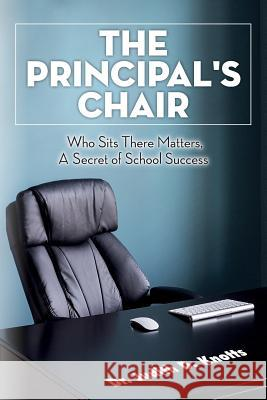 The Principal's Chair: Who Sits There Matters, a Secret of School Success Dr Judith D. Knotts 9781507589359