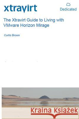 The Xtravirt Guide to Living with Vmware Horizon Mirage MR Curtis Brown 9781507597088