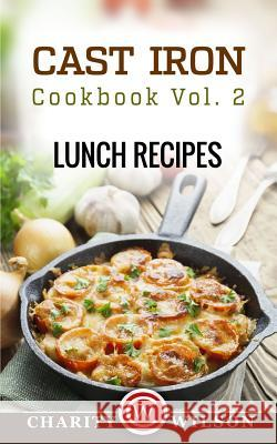 Cast Iron Cookbook: Vol.2 Lunch Recipes Charity Wilson 9781507603383