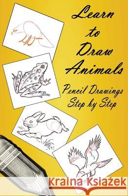 Learn to Draw Animals: Pencil Drawings Step by Step: Pencil Drawing Ideas for Absolute Beginners Gp Edu 9781507608067