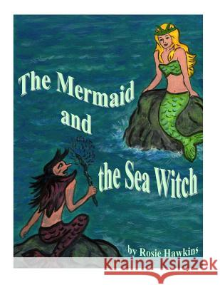 The Mermaid and the Sea Witch Rosemary Hawkins Rosemary Hawkins 9781507621424 Createspace