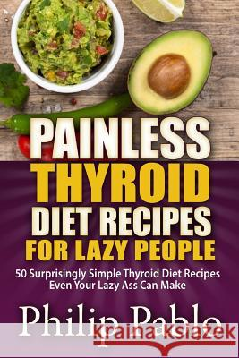 Painless Thyroid Diet Recipes for Lazy People: 50 Simple Thyroid Diet Recipes Even Your Lazy Ass Can Make Phillip Pablo 9781507628775