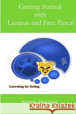 Getting Started with Lazarus and Free Pascal: A Beginners and Intermediate Guide to Free Pascal Using Lazarus Ide Menkaura Abiola-Ellison 9781507632529