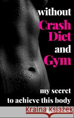 Without Crash Diet and Gym: My Secrete to Achieve This Body Anne Bauer 9781507638668