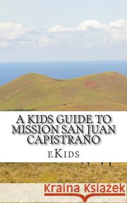 A Kids Guide to Mission San Juan Capistrano Ekids 9781507639696