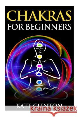 Chakras for Beginners: How to Balance, Strengthen, and Radiate the Inner You Kate Clinton 9781507644355