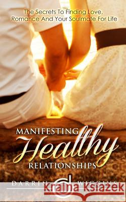 Manifesting Healthy Relationships: The Secrets to Finding Love, Romance and Your Soulmate for Life Darrin Wiggins 9781507652275