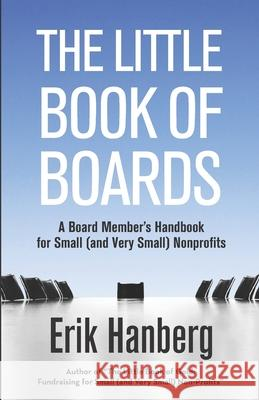 The Little Book of Boards: A Board Member's Handbook for Small (and Very Small) Nonprofits Erik Hanberg 9781507668818