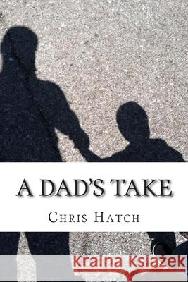 A Dad's Take: Anecdotes, Joy, and Poop Jokes from 14 Months of Fatherhood Chris Hatch 9781507678893