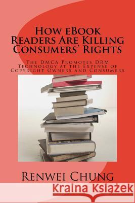 How eBook Readers Are Killing Consumers' Rights: The Dmca Promotes Drm Technology at the Expense of Copyright Owners and Consumers Renwei Chung 9781507697559