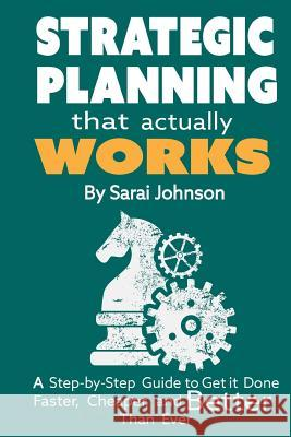Strategic Planning That Actually Works: A Step-By-Step Guide to Get It Done Faster, Cheaper, and Better Than Ever Sarai Johnson 9781507702024