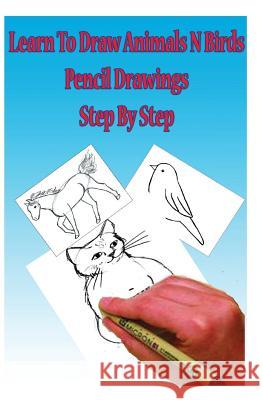 Learn to Draw Animals N Birds: Pencil Drawings Step by Step: Pencil Drawing Ideas for Absolute Beginners Gp Edu 9781507706084