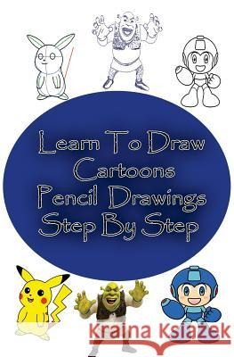 Learn to Draw Cartoons: Pencil Drawings Step by Step: Pencil Drawing Ideas for Absolute Beginners Gp Edu 9781507706091