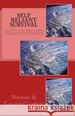 Self Reliant Survival: A Common Sense Look at Simple, Effective and Affordable Survival Techniques for the Inexperienced MR Norman J. Gauthier Mrs Louann a. Gauthier 9781507725672