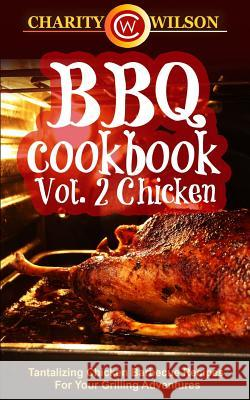 BBQ Cookbook: Vol. 2 Chicken - Tantalizing Chicken Barbecue Recipes for Your Grilling Adventures Charity Wilson 9781507737897
