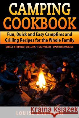 Camping Cookbook Fun, Quick & Easy Campfire and Grilling Recipes for the Whole Family: Direct & Indirect Grilling - Foil Packets - Open Fire Cooking Louise Davidson 9781507751848 Createspace