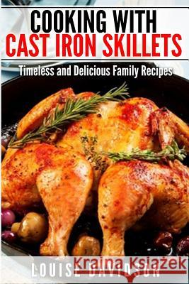 Cooking with Cast Iron Skillets: Timeless and Delicious Family Recipes Louise Davidson 9781507753699 Createspace