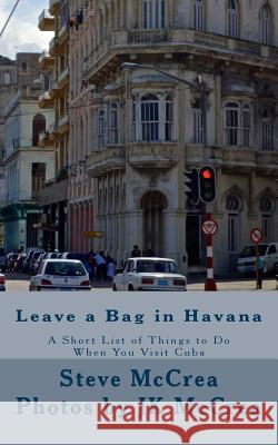 Leave a Bag in Havana: A Short List of Things to Do When You Visit Cuba S. McCrea Jk McCrea Jk McCrea 9781507773819